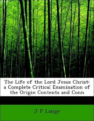 The Life of the Lord Jesus Christ: a Complete Critical Examination of the Origin Contents and Conn
