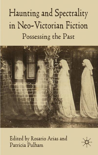 Haunting and Spectrality in Neo-Victorian Fiction: Possessing the Past