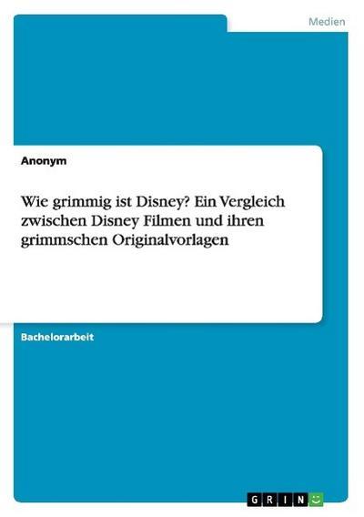 Wie grimmig ist Disney? Ein Vergleich zwischen Disney Filmen und ihren grimmschen Originalvorlagen