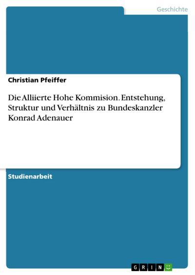 Die Alliierte Hohe Kommision. Entstehung, Struktur und Verhältnis zu Bundeskanzler Konrad Adenauer