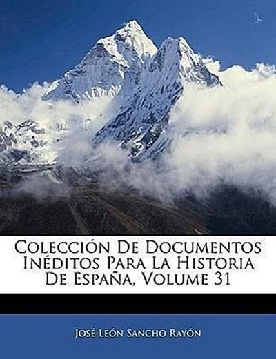 Colección De Documentos Inéditos Para La Historia De España, Volume 31