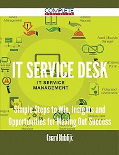 IT Service Desk - Simple Steps to Win, Insights and Opportunities for Maxing Out Success