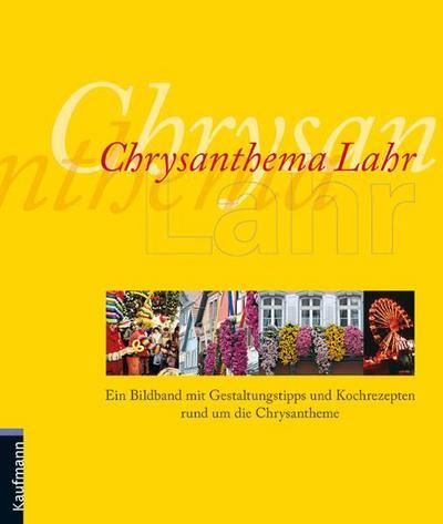 Chrysanthema Lahr: Ein Bildband mit Gestaltungstipps und Kochrezepten rund um die Chrysantheme