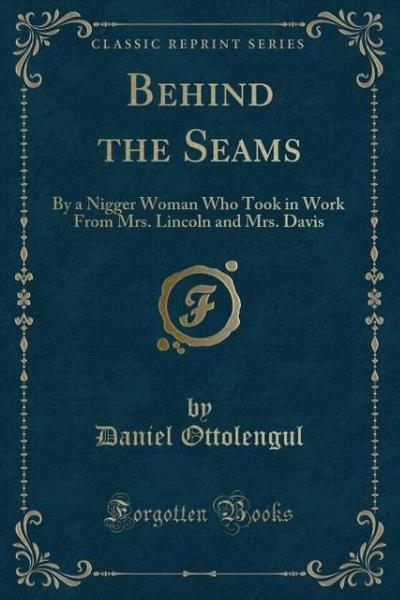 Behind the Seams: By a Nigger Woman Who Took in Work from Mrs. Lincoln and Mrs. Davis (Classic Reprint)