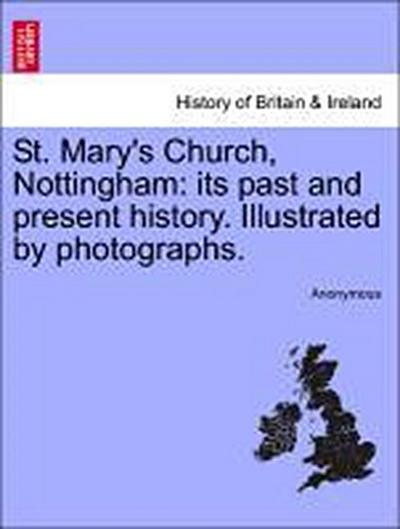 St. Mary's Church, Nottingham: its past and present history. Illustrated by photographs.