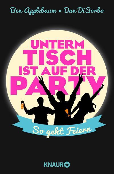 Unterm Tisch ist auf der Party: So geht Feiern - Knaur TB - Taschenbuch, Deutsch, Ben Applebaum, Dan DiSorbo, So geht Feiern, So geht Feiern