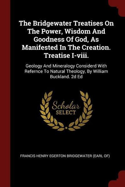 The Bridgewater Treatises on the Power, Wisdom and Goodness of God, as Manifested in the Creation. Treatise I-VIII.: Geology and Mineralogy Considerd