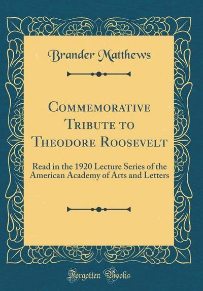 Commemorative Tribute to Theodore Roosevelt: Read in the 1920 Lecture Series of the American Academy of Arts and Letters (Classic Reprint)