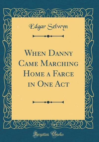 When Danny Came Marching Home a Farce in One Act (Classic Reprint)