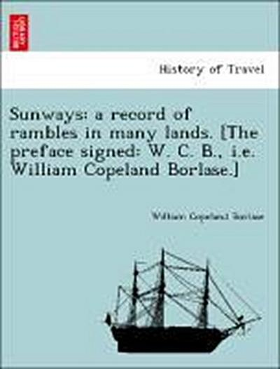 Sunways: a record of rambles in many lands. [The preface signed: W. C. B., i.e. William Copeland Borlase.]