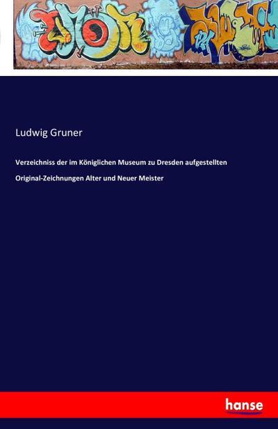 Verzeichniss der im Königlichen Museum zu Dresden aufgestellten Original-Zeichnungen Alter und Neuer Meister