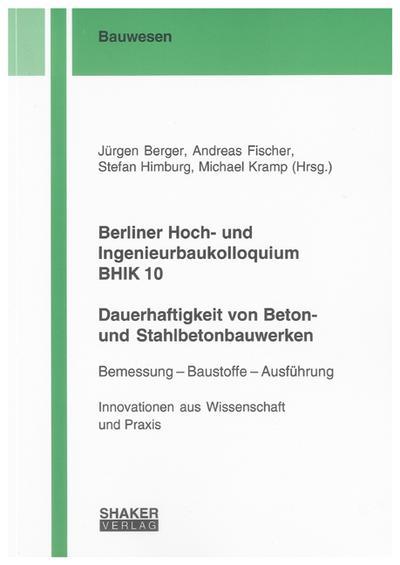 Berliner Hoch- und Ingenieurbaukolloquium BHIK 10, Dauerhaftigkeit von Beton- und Stahlbetonbauwerken