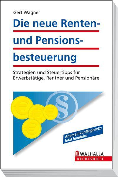 Die neue Renten- und Pensionsbesteuerung: Steuerpflicht für Lebensversicherungen. Strategien und Steuertipps für Erwerbstätige, Rentner und Pensionäre