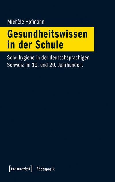 Gesundheitswissen in der Schule: Schulhygiene in der deutschsprachigen Schweiz im 19. und 20. Jahrhundert (Pädagogik)