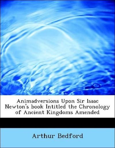 Animadversions Upon Sir Isaac Newton's book Intitled the Chronology of Ancient Kingdoms Amended