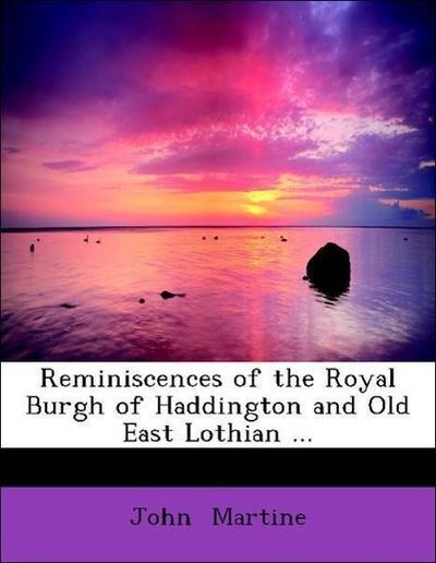 Reminiscences of the Royal Burgh of Haddington and Old East Lothian ...