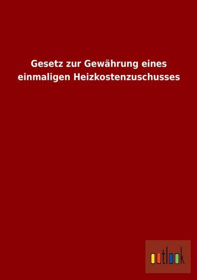 Gesetz zur Gewährung eines einmaligen Heizkostenzuschusses - Outlook Verlag - Taschenbuch, , ohne Autor, ,