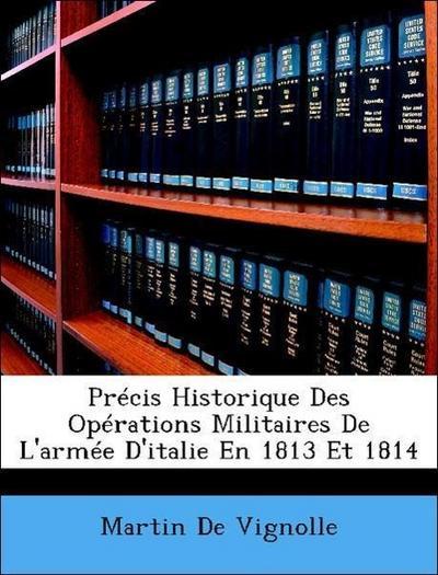 Précis Historique Des Opérations Militaires De L'armée D'italie En 1813 Et 1814