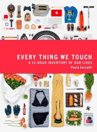 Every Thing We Touch: A 24-Hour Inventory of Our Lives: Our Days and Lives in Objects