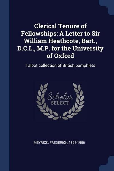 Clerical Tenure of Fellowships: A Letter to Sir William Heathcote, Bart., D.C.L., M.P. for the University of Oxford: Talbot Collection of British Pamp