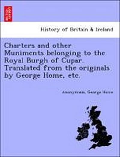 Charters and other Muniments belonging to the Royal Burgh of Cupar. Translated from the originals by George Home, etc.