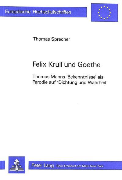 Felix Krull Und Goethe: Thomas Manns Bekenntnisse ALS Parodie Auf Dichtung Und Wahrheit