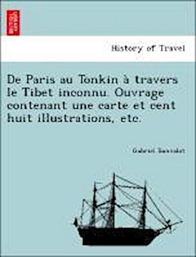 De Paris au Tonkin à travers le Tibet inconnu. Ouvrage contenant une carte et cent huit illustrations, etc.