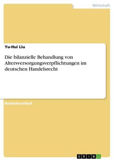 Die bilanzielle Behandlung von Altersversorgungsverpflichtungen  im deutschen Handelsrecht - Yu-Hui Liu