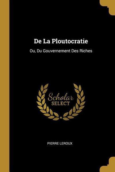 de la Ploutocratie: Ou, Du Gouvernement Des Riches