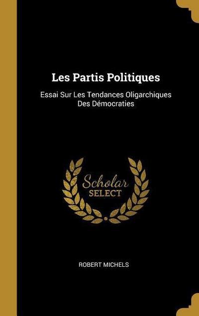 Les Partis Politiques: Essai Sur Les Tendances Oligarchiques Des Démocraties