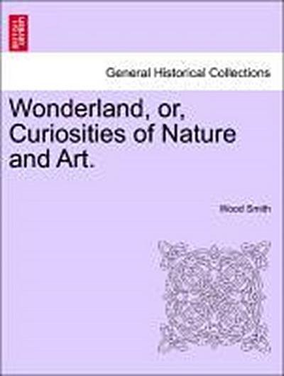 Wonderland, or, Curiosities of Nature and Art.
