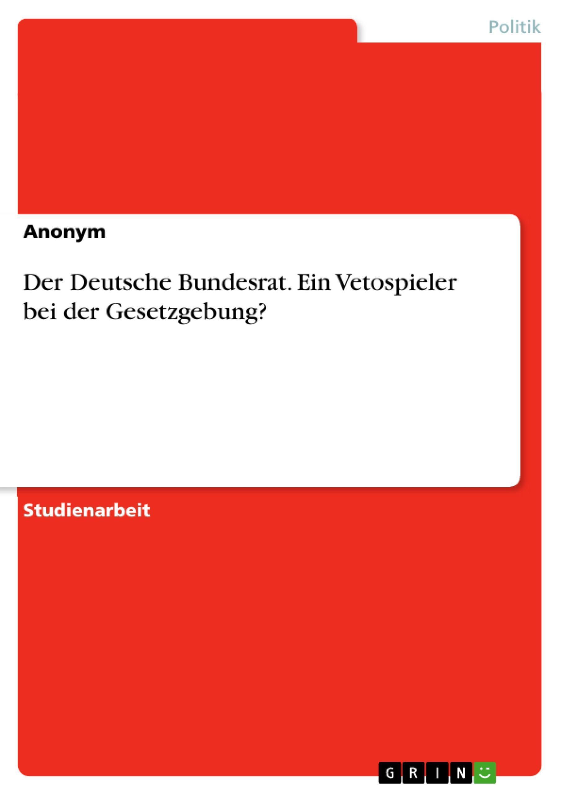 Der Deutsche Bundesrat. Ein Vetospieler bei der Gesetzgebung? Anonym