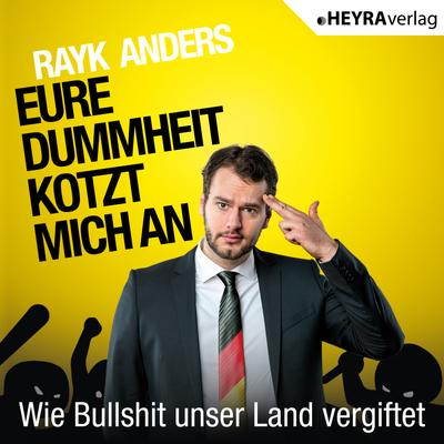 Eure Dummheit kotzt mich an: Wie Bullshit unser Land vergiftet - HEYRA Verlag - MP3 CD, Deutsch, Rayk Anders, Wie Bullshit unser Land vergiftet. Lesung, Wie Bullshit unser Land vergiftet. Lesung