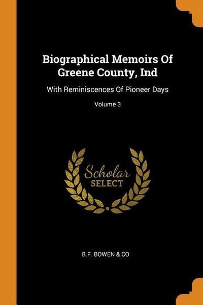 Biographical Memoirs of Greene County, Ind: With Reminiscences of Pioneer Days; Volume 3