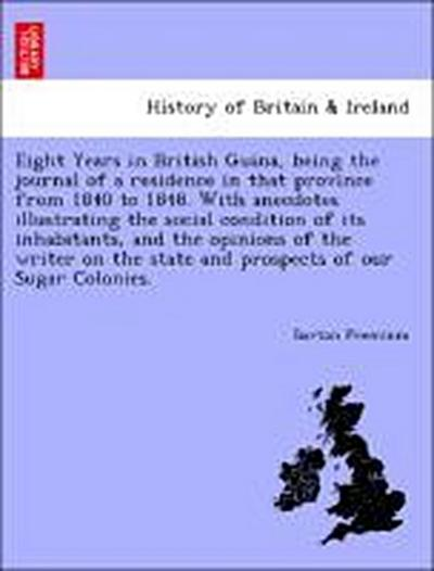 Eight Years in British Guina, being the journal of a residence in that province from 1840 to 1848. With anecdotes illustrating the social condition of its inhabitants, and the opinions of the writer on the state and prospects of our Sugar Colonies.