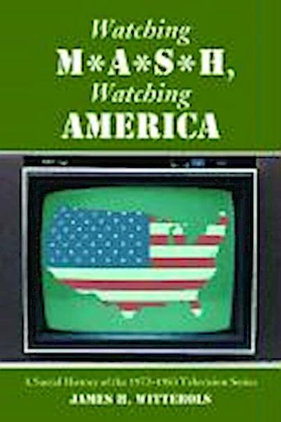Watching M*A*S*H, Watching America: A Social History of the 1972-1983 Television Series