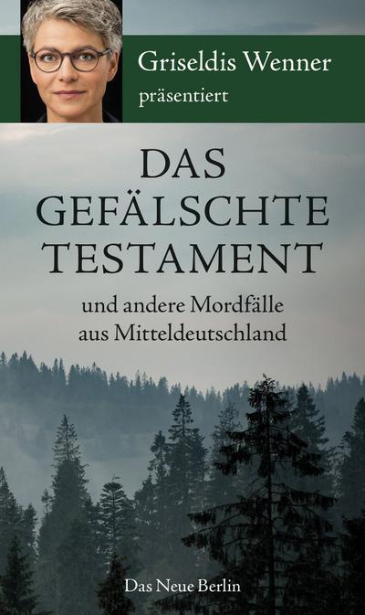 Das gefälschte Testament und andere Mordfälle aus Mitteldeutschland: präsentiert von Griseldis Wenner