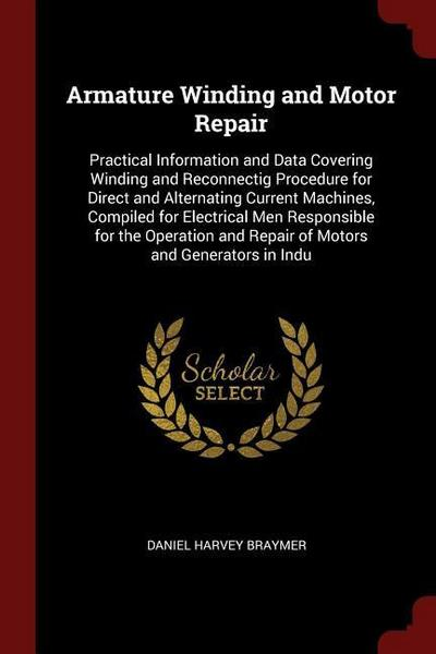 Armature Winding and Motor Repair: Practical Information and Data Covering Winding and Reconnectig Procedure for Direct and Alternating Current Machin