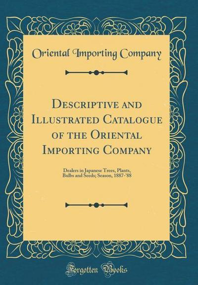 Descriptive and Illustrated Catalogue of the Oriental Importing Company: Dealers in Japanese Trees, Plants, Bulbs and Seeds; Season, 1887-'88 (Classic