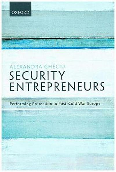 Security Entrepreneurs: Performing Protection in Post-Cold War Europe