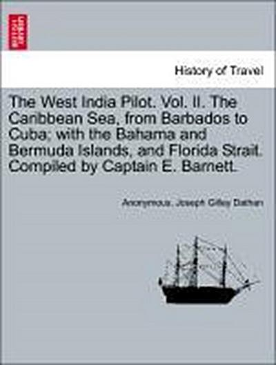 The West India Pilot. Vol. II. The Caribbean Sea, from Barbados to Cuba; with the Bahama and Bermuda Islands, and Florida Strait. Compiled by Captain E. Barnett. Vol. II. Fourth Edition