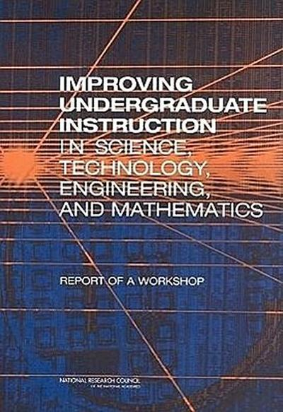 Improving Undergraduate Instruction in Science, Technology, Engineering, and Mathematics: Report of a Workshop