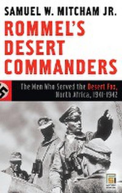 Rommel's Desert Commanders: The Men Who Served the Desert Fox, North Africa, 1941-1942