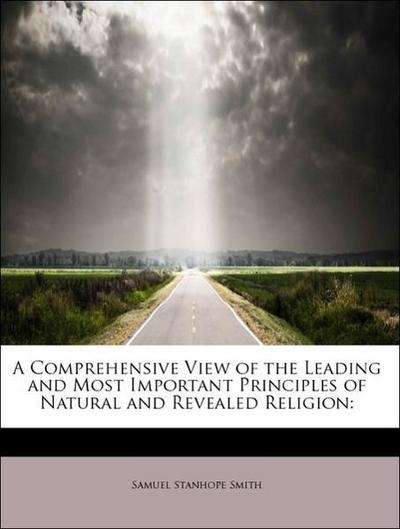 A Comprehensive View of the Leading and Most Important Principles of Natural and Revealed Religion: