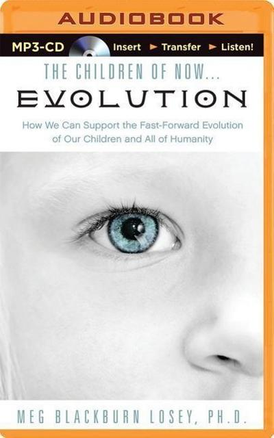 The Children of Now... Evolution: How We Can Support the Fast-Forward Evolution of Our Children and All of Humanity