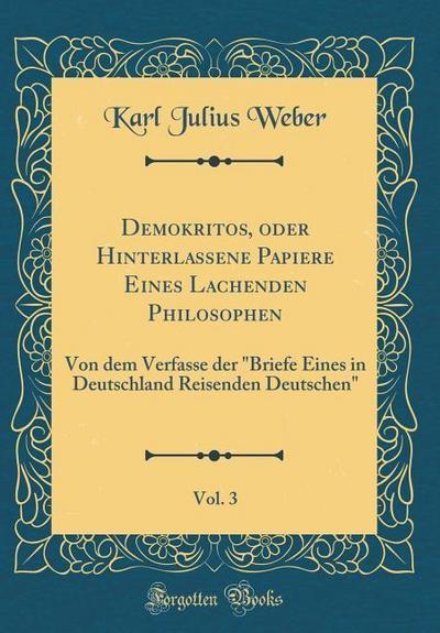 Demokritos, Oder Hinterlassene Papiere Eines Lachenden Philosophen, Vol. 3: Von Dem Verfasse Der