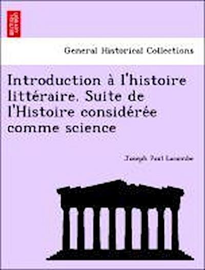 Introduction a` l'histoire litte´raire. Suite de l'Histoire conside´re´e comme science