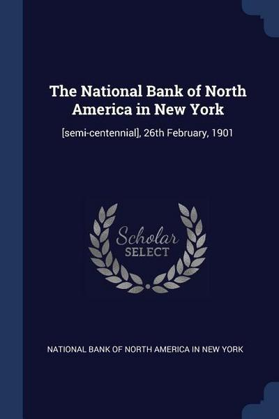 The National Bank of North America in New York: [Semi-Centennial], 26th February, 1901