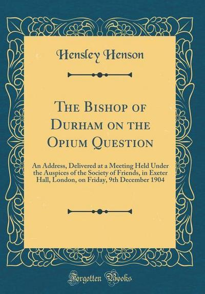 The Bishop of Durham on the Opium Question: An Address, Delivered at a Meeting Held Under the Auspices of the Society of Friends, in Exeter Hall, Lond