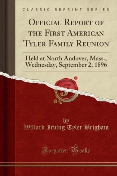 Official Report of the First American Tyler Family Reunion: Held at North Andover, Mass., Wednesday, September 2, 1896 (Classic Reprint)